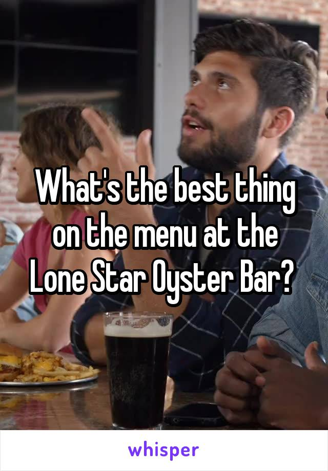What's the best thing on the menu at the Lone Star Oyster Bar?