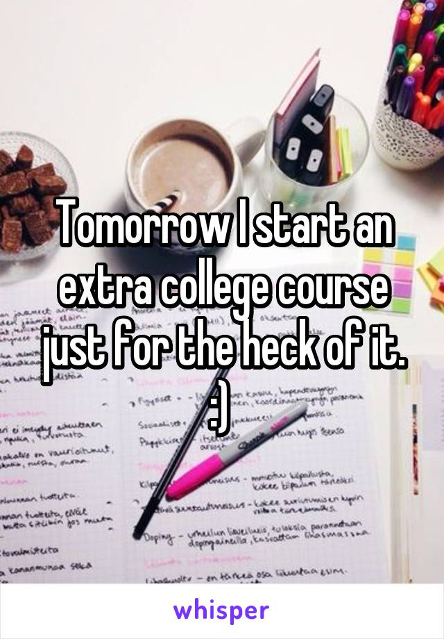 Tomorrow I start an extra college course just for the heck of it. :)