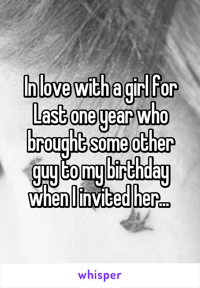 In love with a girl for Last one year who brought some other guy to my birthday when I invited her...
