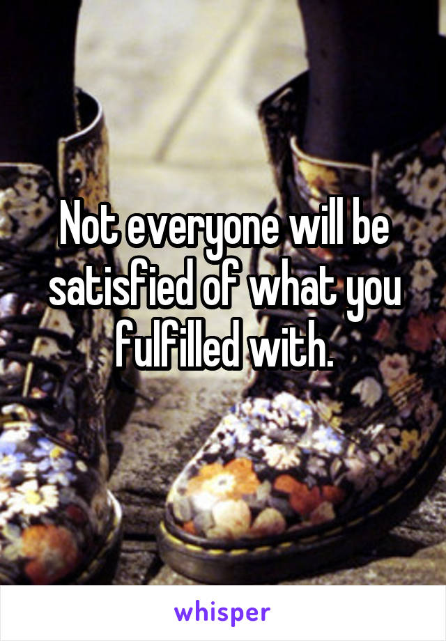 Not everyone will be satisfied of what you fulfilled with.