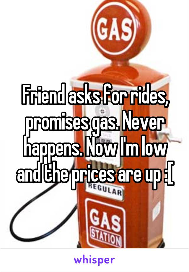 Friend asks for rides, promises gas. Never happens. Now I'm low and the prices are up :[