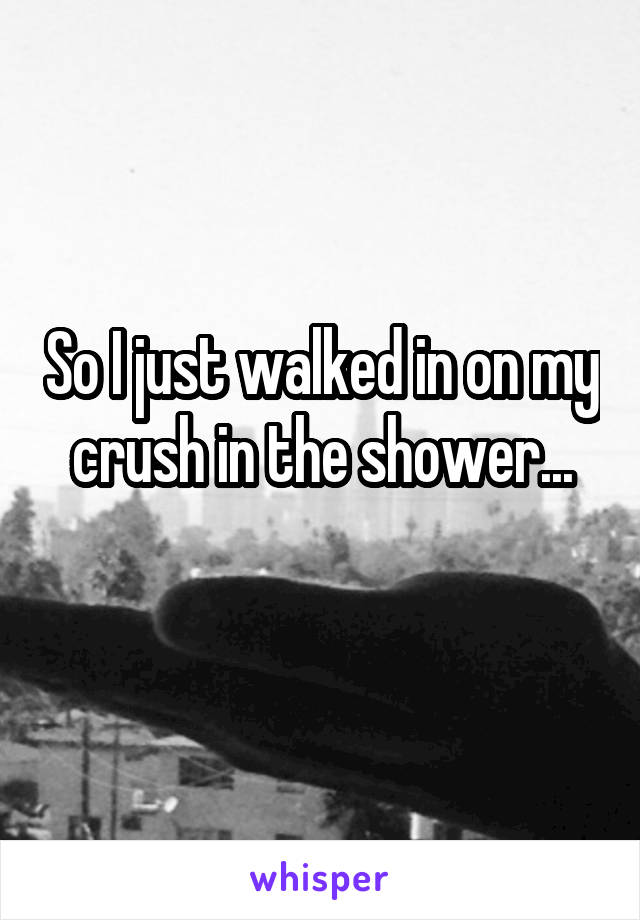 So I just walked in on my crush in the shower...