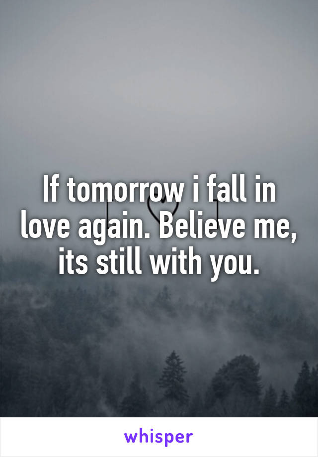 If tomorrow i fall in love again. Believe me, its still with you.