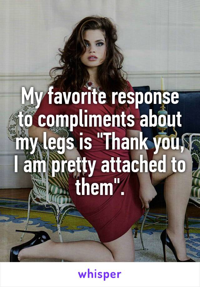 """My favorite response to compliments about my legs is """"Thank you, I am pretty attached to them""""."""