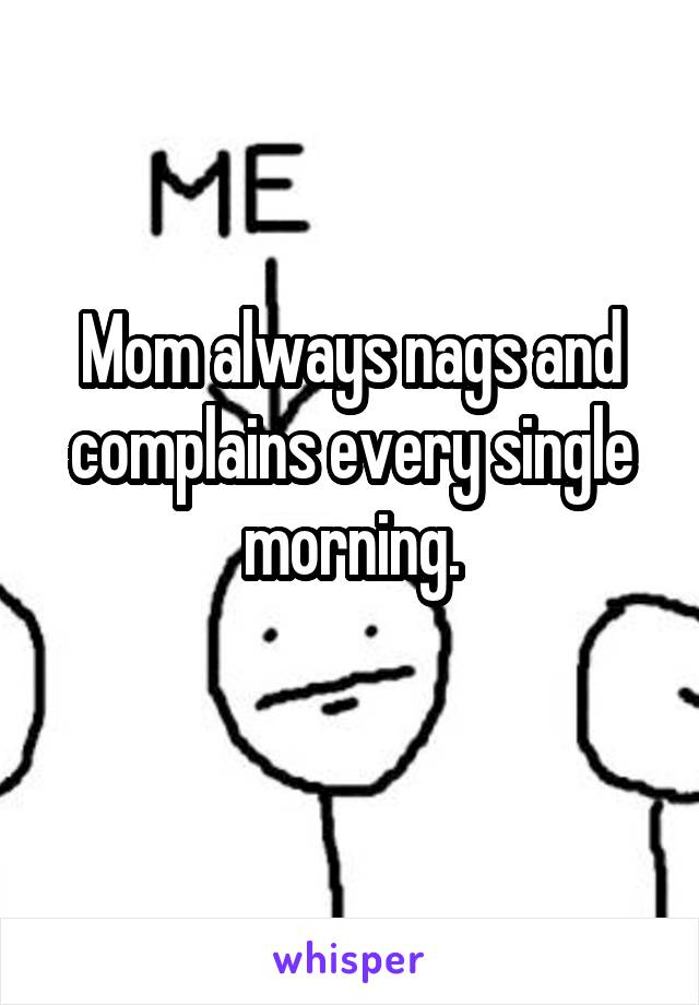 Mom always nags and complains every single morning.