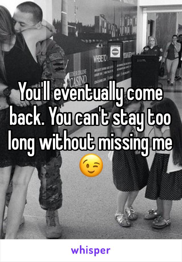 You'll eventually come back. You can't stay too long without missing me 😉