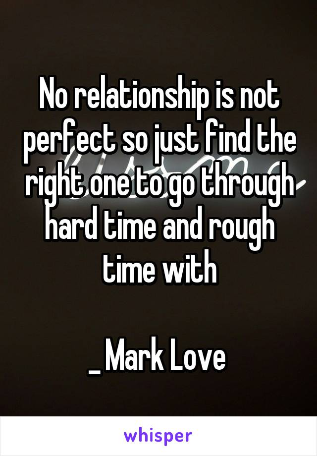 No relationship is not perfect so just find the right one to go through hard time and rough time with  _ Mark Love