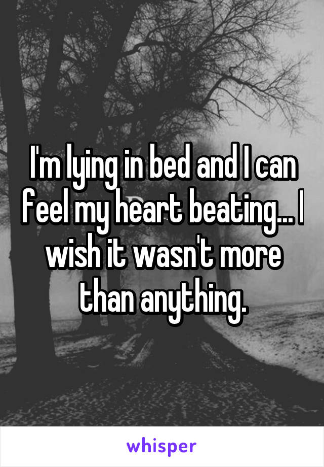I'm lying in bed and I can feel my heart beating... I wish it wasn't more than anything.
