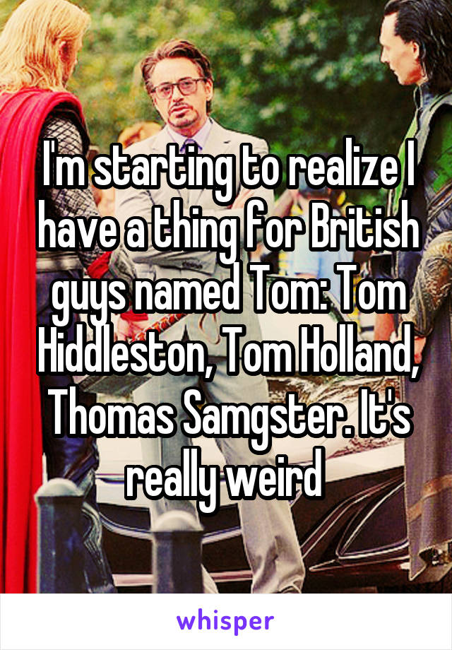 I'm starting to realize I have a thing for British guys named Tom: Tom Hiddleston, Tom Holland, Thomas Samgster. It's really weird