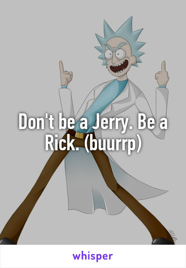 Don't be a Jerry. Be a Rick. (buurrp)