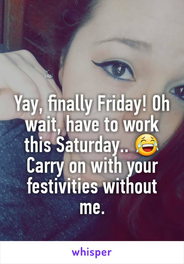 Yay, finally Friday! Oh wait, have to work this Saturday.. 😂 Carry on with your festivities without me.