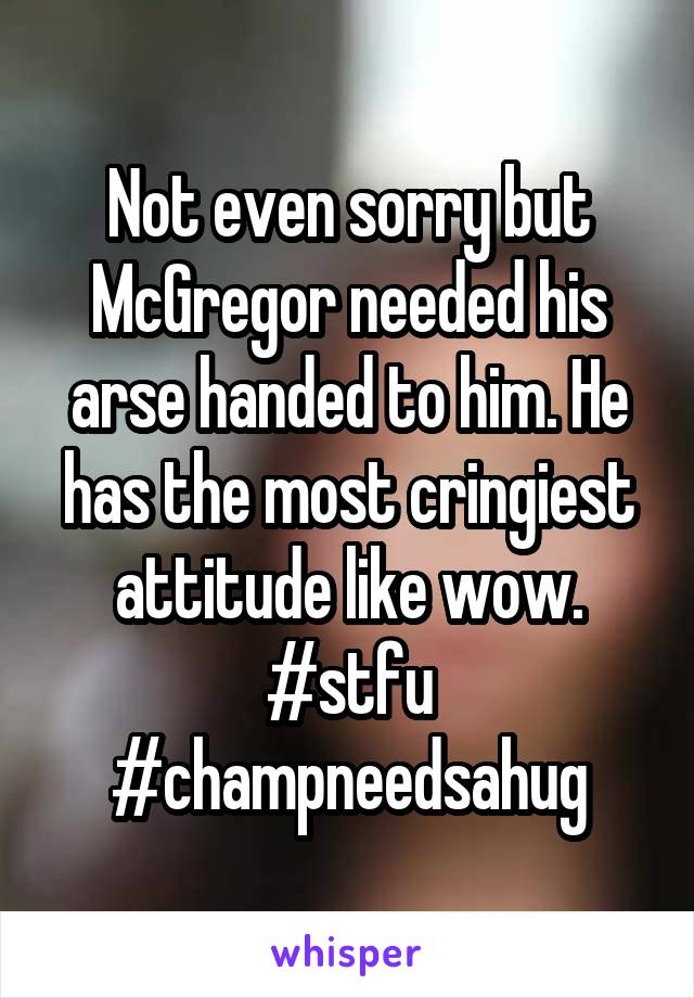 Not even sorry but McGregor needed his arse handed to him. He has the most cringiest attitude like wow. #stfu #champneedsahug