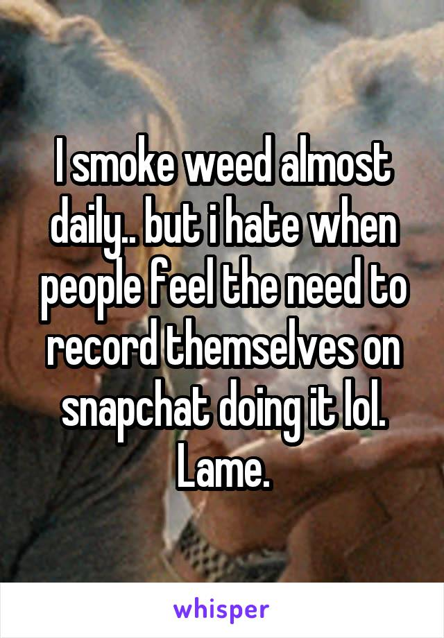 I smoke weed almost daily.. but i hate when people feel the need to record themselves on snapchat doing it lol. Lame.