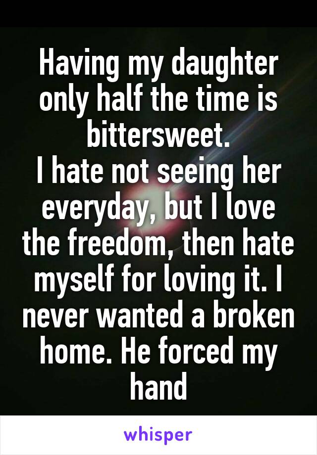 Having my daughter only half the time is bittersweet. I hate not seeing her everyday, but I love the freedom, then hate myself for loving it. I never wanted a broken home. He forced my hand