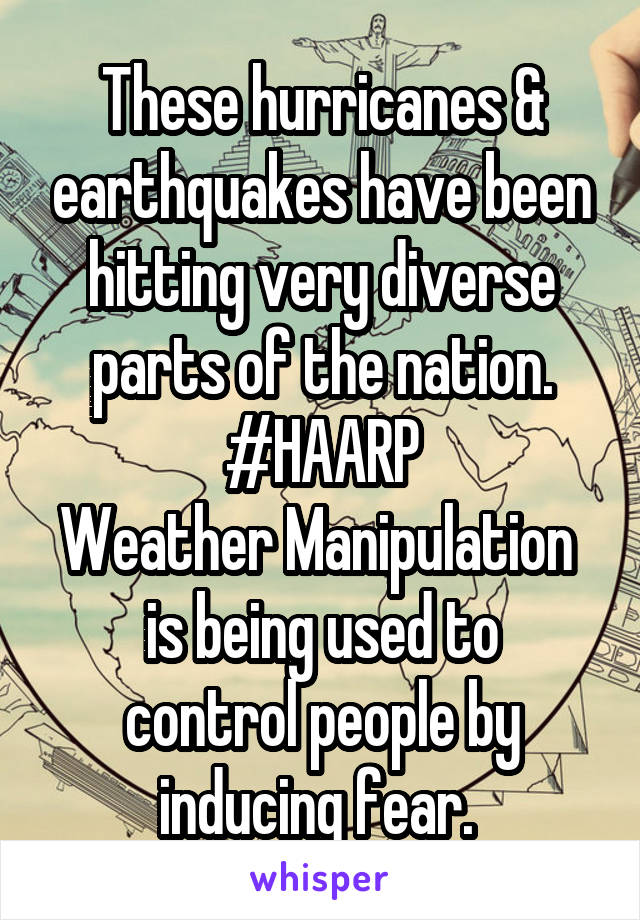 These hurricanes & earthquakes have been hitting very diverse parts of the nation. #HAARP Weather Manipulation  is being used to control people by inducing fear.