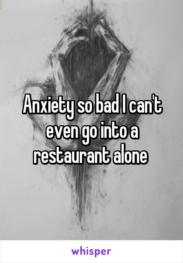 Anxiety so bad I can't even go into a restaurant alone
