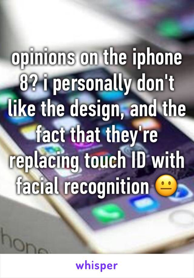 opinions on the iphone 8? i personally don't like the design, and the fact that they're replacing touch ID with facial recognition 😐