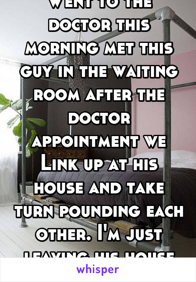 Went to the doctor this morning met this guy in the waiting room after the doctor appointment we Link up at his house and take turn pounding each other. I'm just leaving his house from 9am