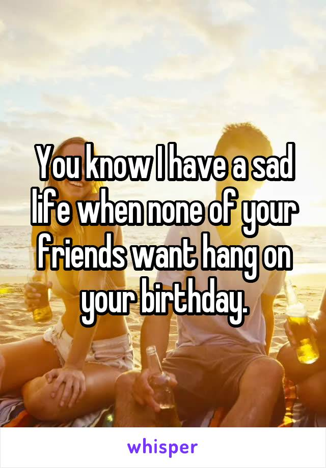 You know I have a sad life when none of your friends want hang on your birthday.