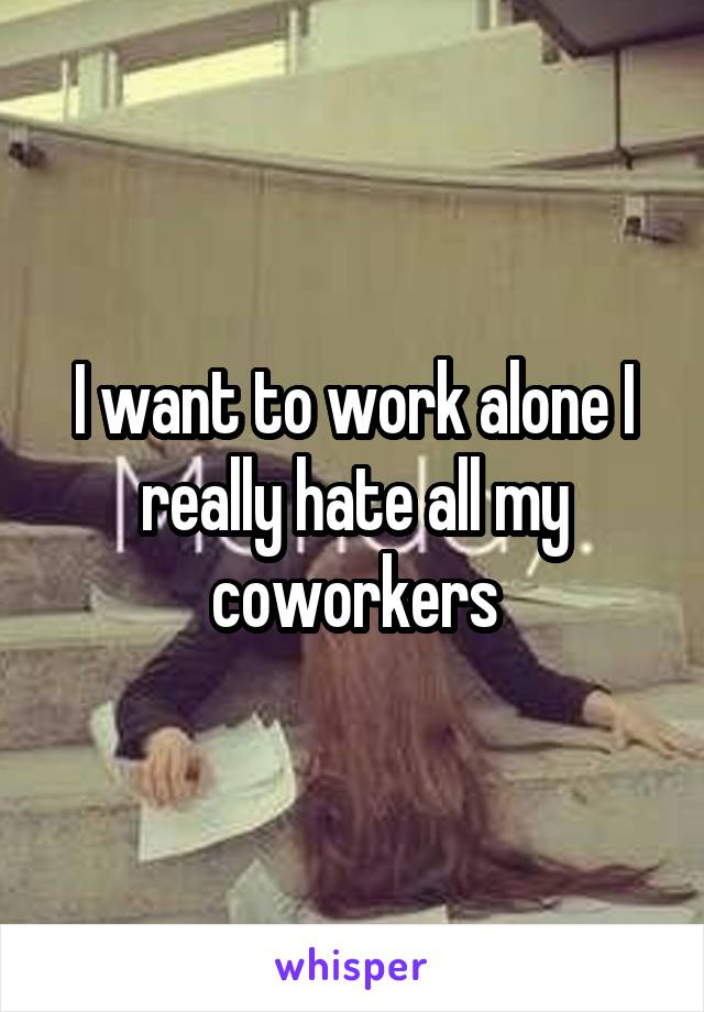 I want to work alone I really hate all my coworkers