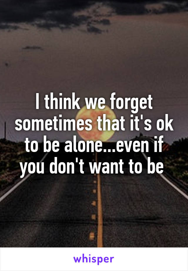 I think we forget sometimes that it's ok to be alone...even if you don't want to be