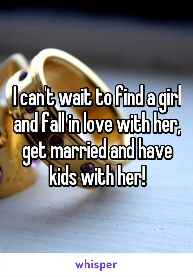 I can't wait to find a girl and fall in love with her, get married and have kids with her!