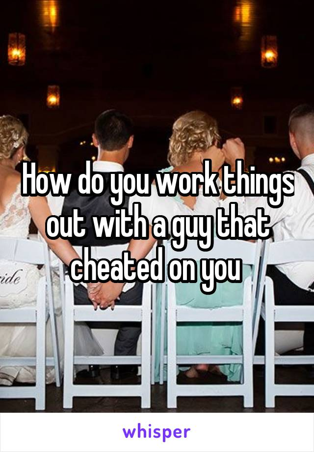 How do you work things out with a guy that cheated on you