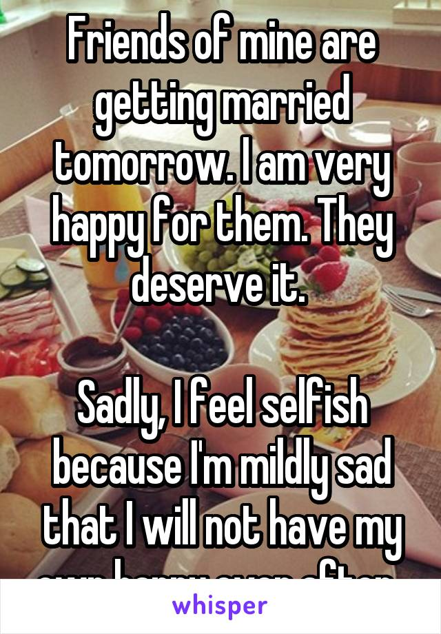 Friends of mine are getting married tomorrow. I am very happy for them. They deserve it.   Sadly, I feel selfish because I'm mildly sad that I will not have my own happy ever after.