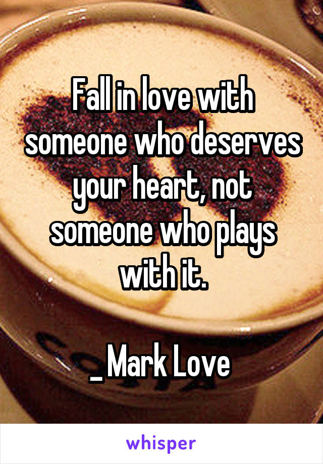 Fall in love with someone who deserves your heart, not someone who plays with it.  _ Mark Love