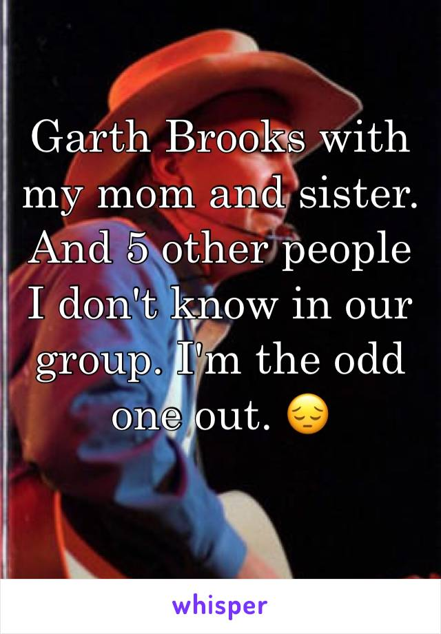 Garth Brooks with my mom and sister. And 5 other people I don't know in our group. I'm the odd one out. 😔