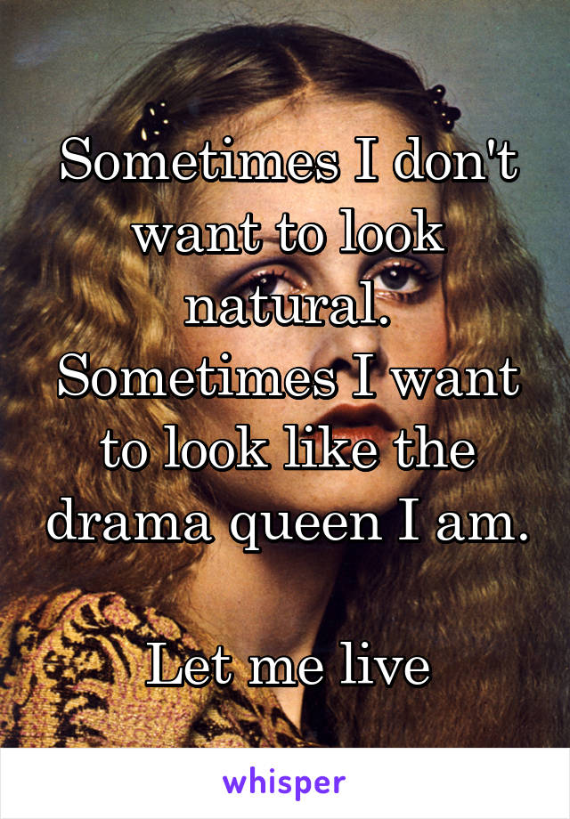 Sometimes I don't want to look natural. Sometimes I want to look like the drama queen I am.  Let me live