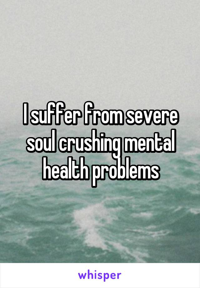 I suffer from severe soul crushing mental health problems