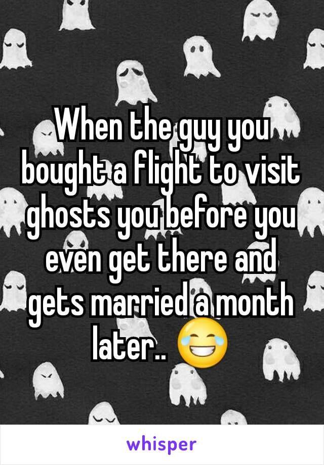 When the guy you bought a flight to visit ghosts you before you even get there and gets married a month later.. 😂