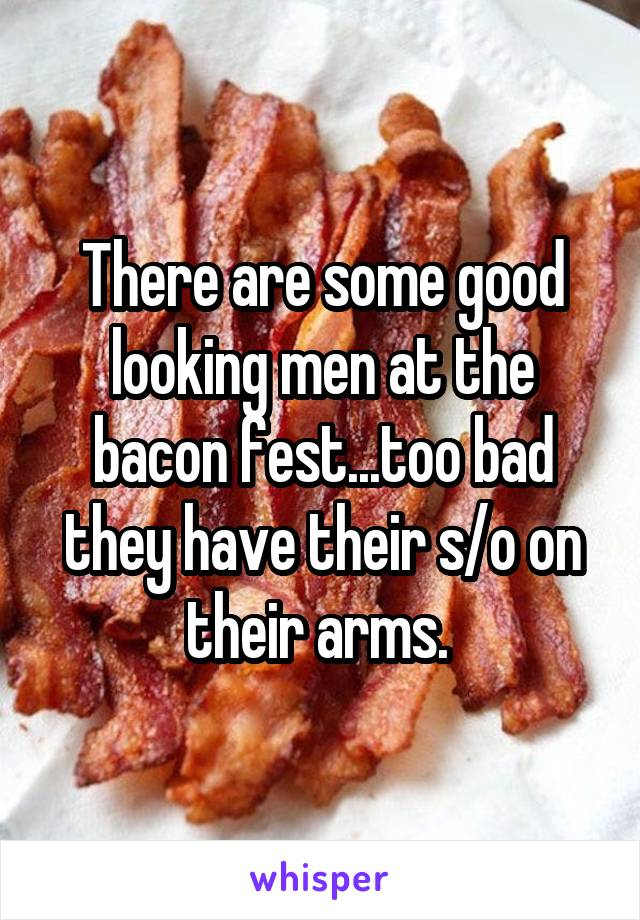 There are some good looking men at the bacon fest...too bad they have their s/o on their arms.