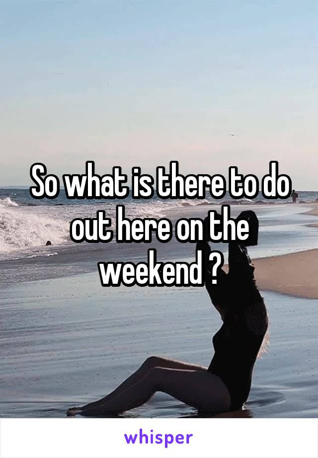 So what is there to do out here on the weekend ?