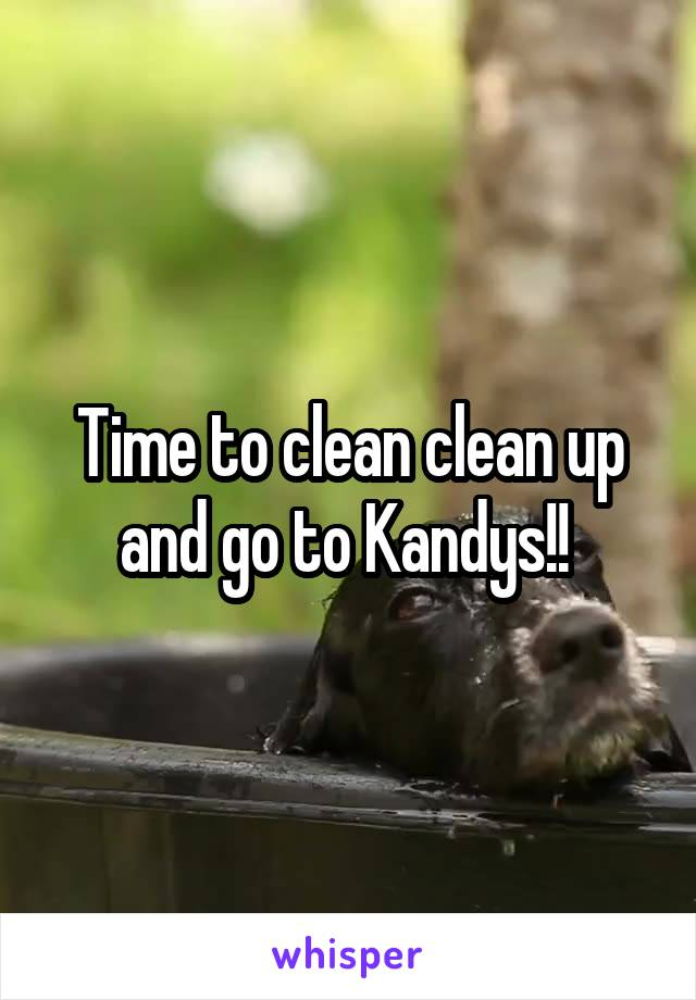 Time to clean clean up and go to Kandys!!