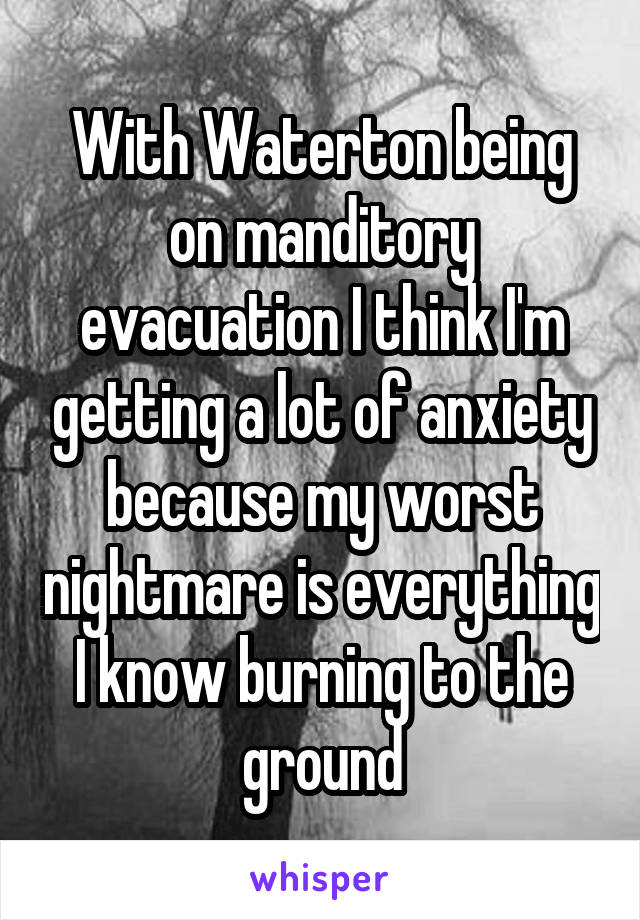 With Waterton being on manditory evacuation I think I'm getting a lot of anxiety because my worst nightmare is everything I know burning to the ground
