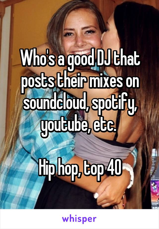 Who's a good DJ that posts their mixes on soundcloud, spotify, youtube, etc.   Hip hop, top 40