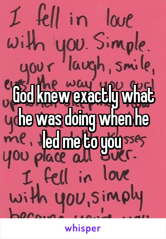 God knew exactly what he was doing when he led me to you