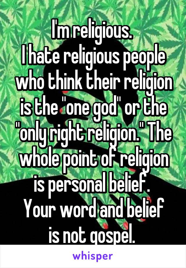 """I'm religious.  I hate religious people who think their religion is the """"one god"""" or the """"only right religion."""" The whole point of religion is personal belief.  Your word and belief is not gospel."""