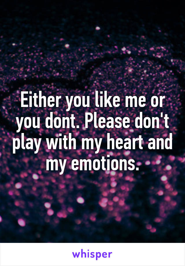 Either you like me or you dont. Please don't play with my heart and my emotions.