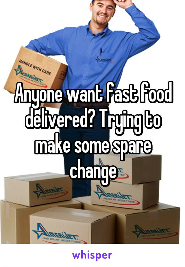Anyone want fast food delivered? Trying to make some spare change