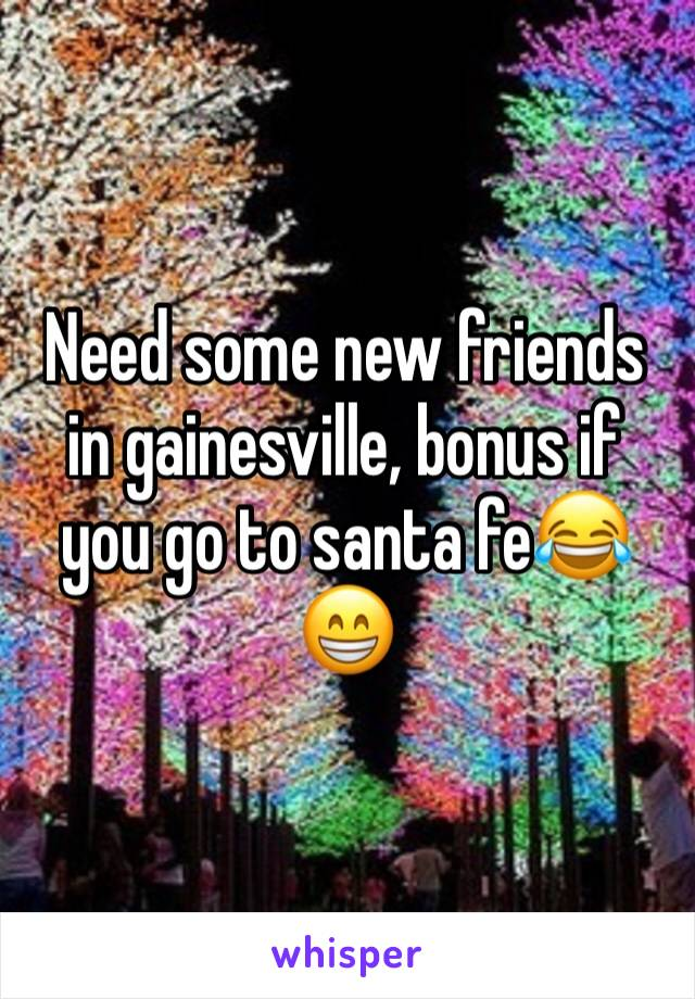 Need some new friends in gainesville, bonus if you go to santa fe😂😁