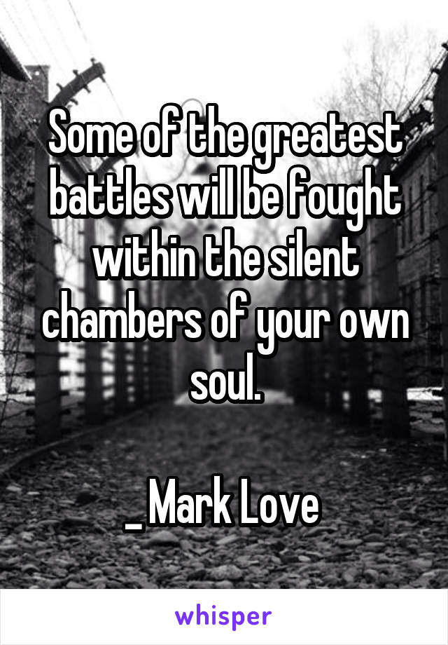 Some of the greatest battles will be fought within the silent chambers of your own soul.  _ Mark Love