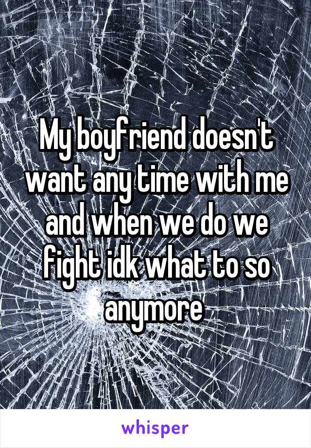 My boyfriend doesn't want any time with me and when we do we fight idk what to so anymore