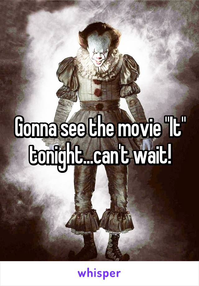 "Gonna see the movie ""It"" tonight...can't wait!"