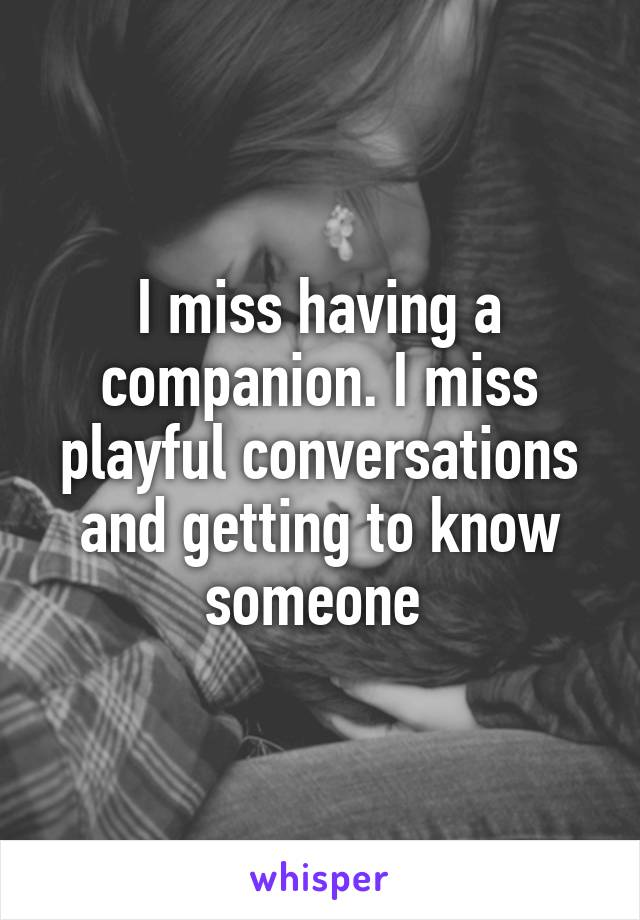I miss having a companion. I miss playful conversations and getting to know someone