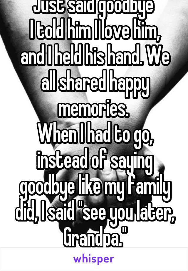 """Just said goodbye  I told him I love him, and I held his hand. We all shared happy memories.  When I had to go, instead of saying goodbye like my family did, I said """"see you later, Grandpa."""" Idk why."""