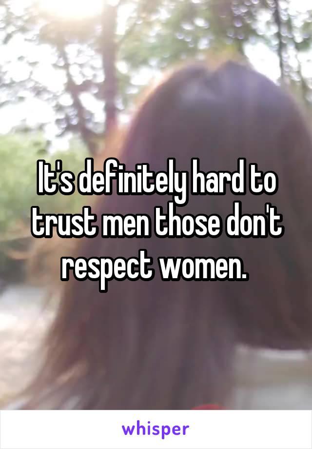 It's definitely hard to trust men those don't respect women.