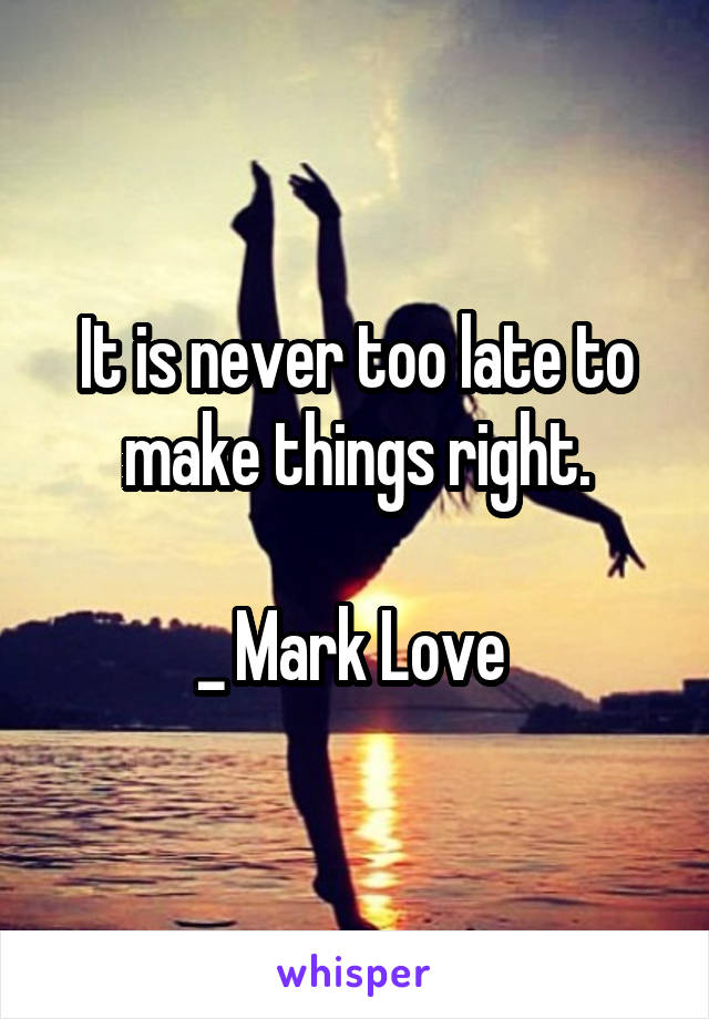 It is never too late to make things right.  _ Mark Love